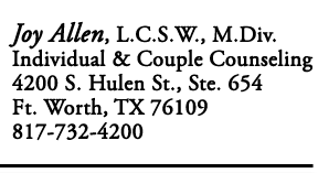 Joy Allen, L.C.S.W., M.Div Individual & Couple Counseling 4200 S. Hulen St., Ste. 654 Fort Worth, Texas. 76109 817-732-4200